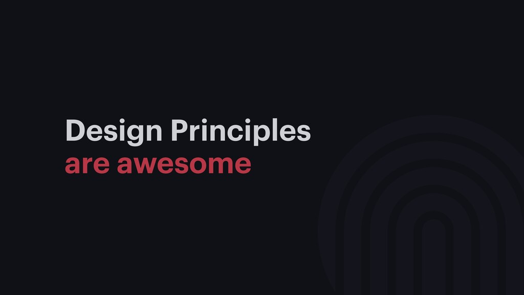 Design Principles are awesome 1. Aligns team on...