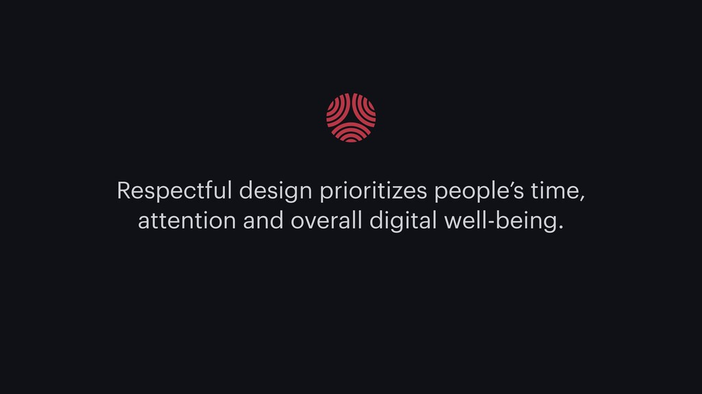 Respectful design prioritizes people's time, at...
