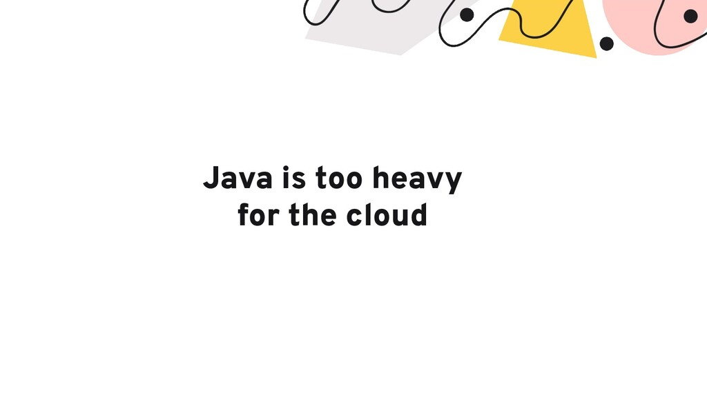 Java is too heavy for the cloud