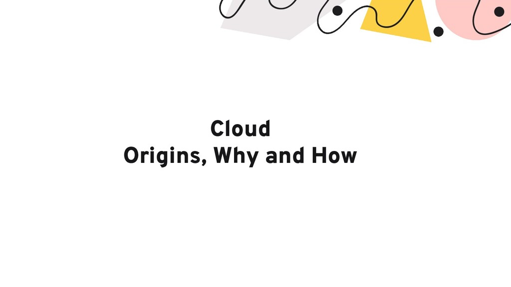 Cloud Origins, Why and How
