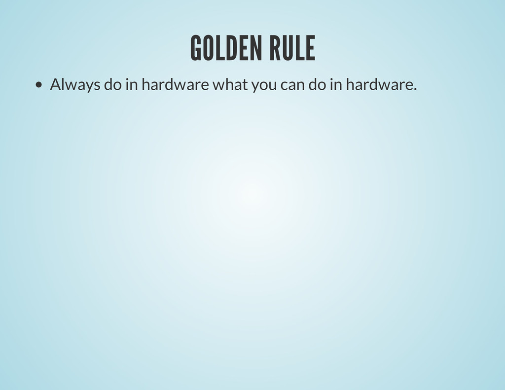 GOLDEN RULE Always do in hardware what you can ...
