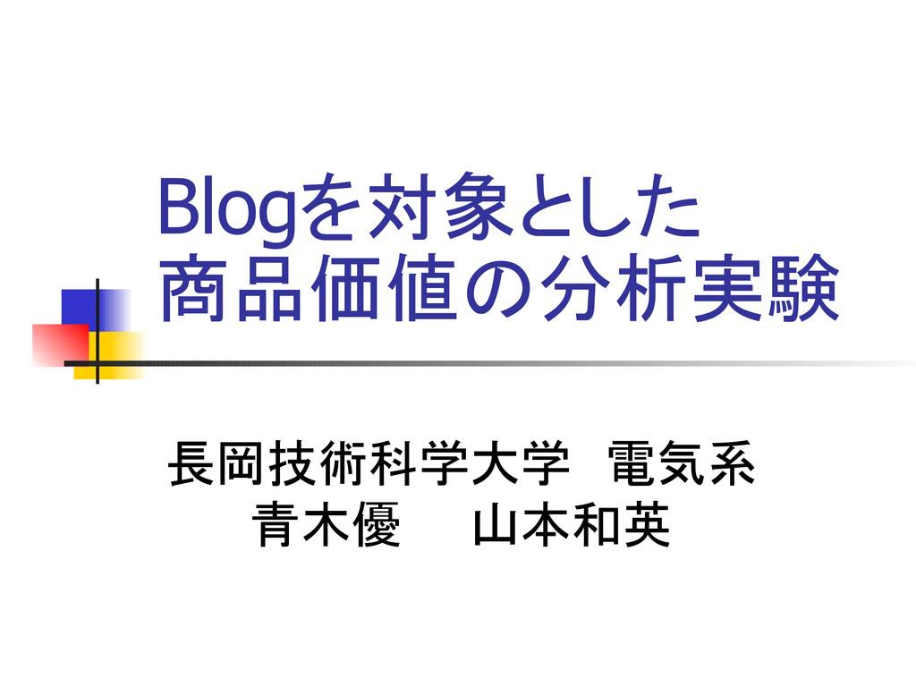 Blogを対象とした 商品価値の分析実験 長岡技術科学大学 電気系 青木優  山本和英