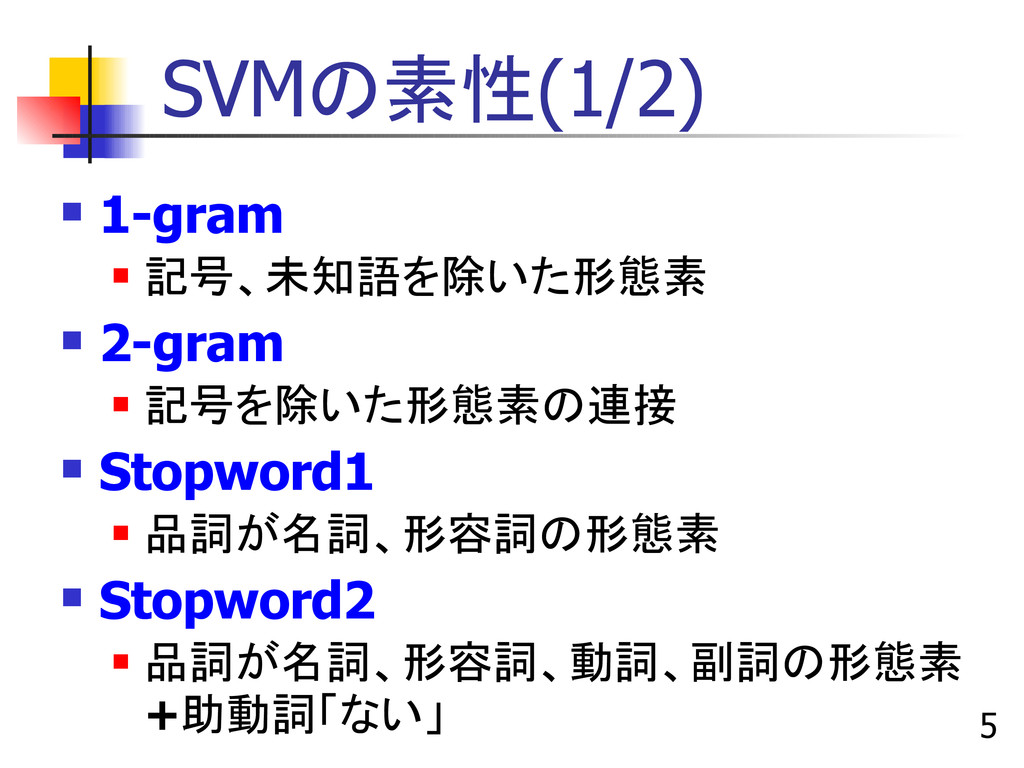 5 SVMの素性(1/2)  1-gram  記号、未知語を除いた形態素  2-gram...