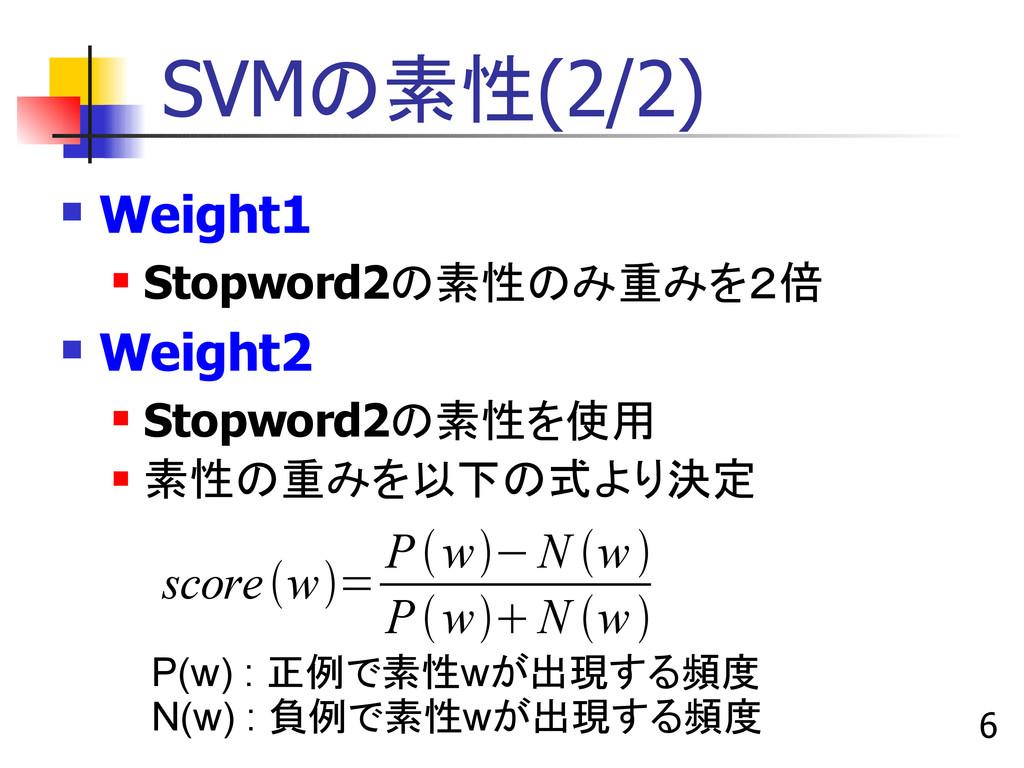 6 SVMの素性(2/2)  Weight1  Stopword2の素性のみ重みを2倍 ...