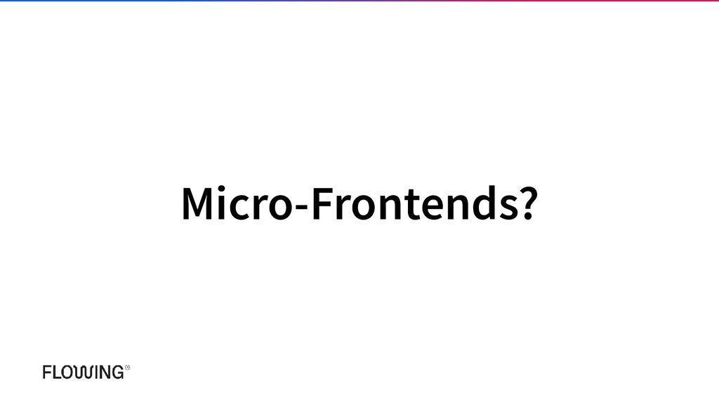 Micro-Frontends?