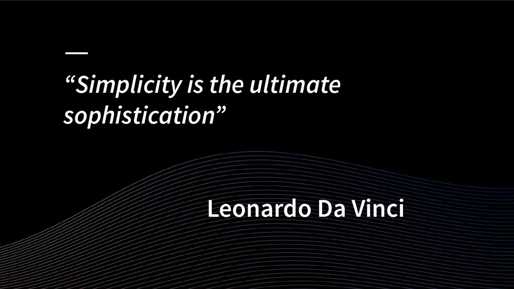 """""""Simplicity is the ultimate sophistication"""" Leo..."""