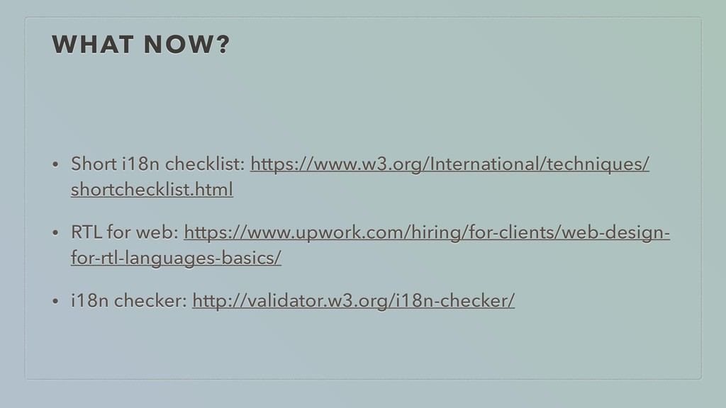 WHAT NOW? • Short i18n checklist: https://www.w...