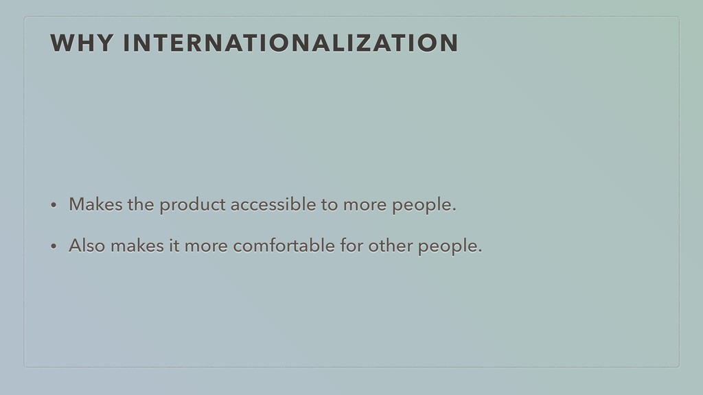 WHY INTERNATIONALIZATION • Makes the product ac...