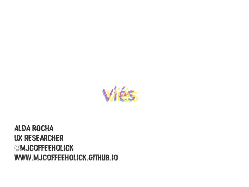 Alda Rocha UX researcher @mjcoffeeholick www.mj...