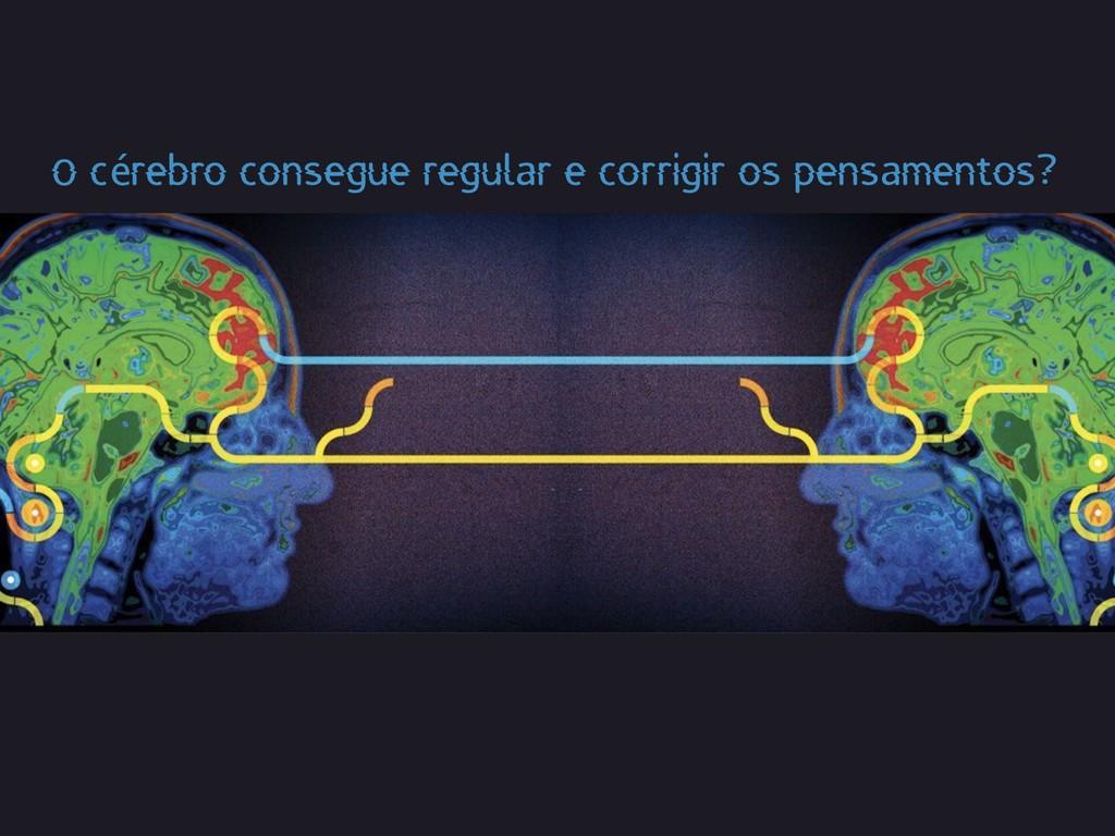 O cérebro consegue regular e corrigir os pensam...