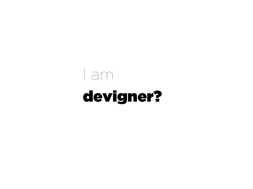 I am devigner?