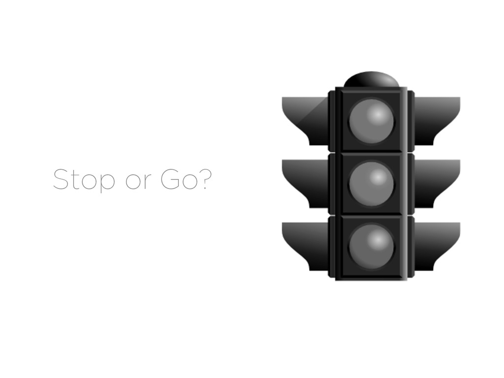 Stop or Go?