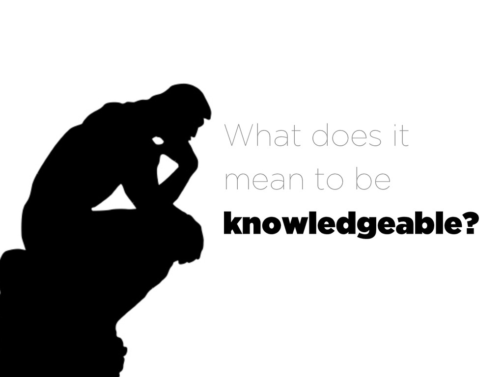 What does it mean to be knowledgeable?