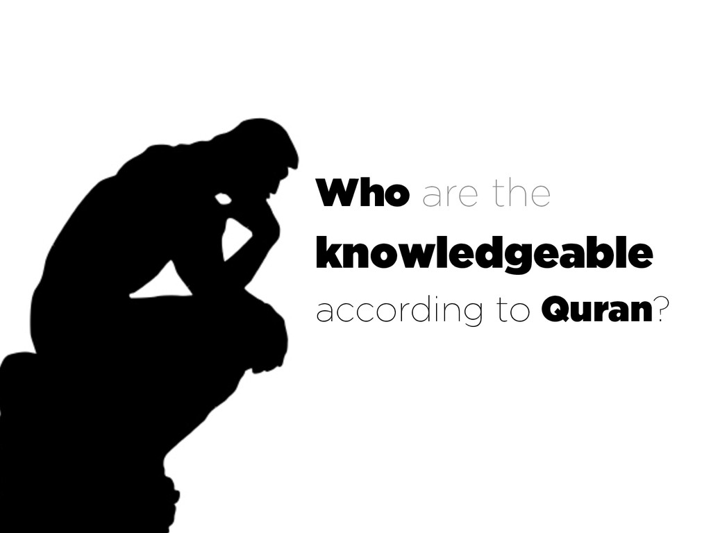 Who are the knowledgeable according to Quran?