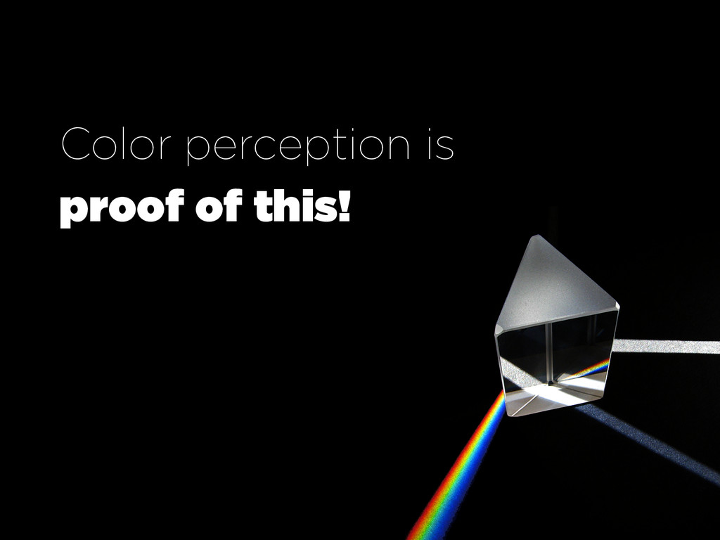 Color perception is proof of this!