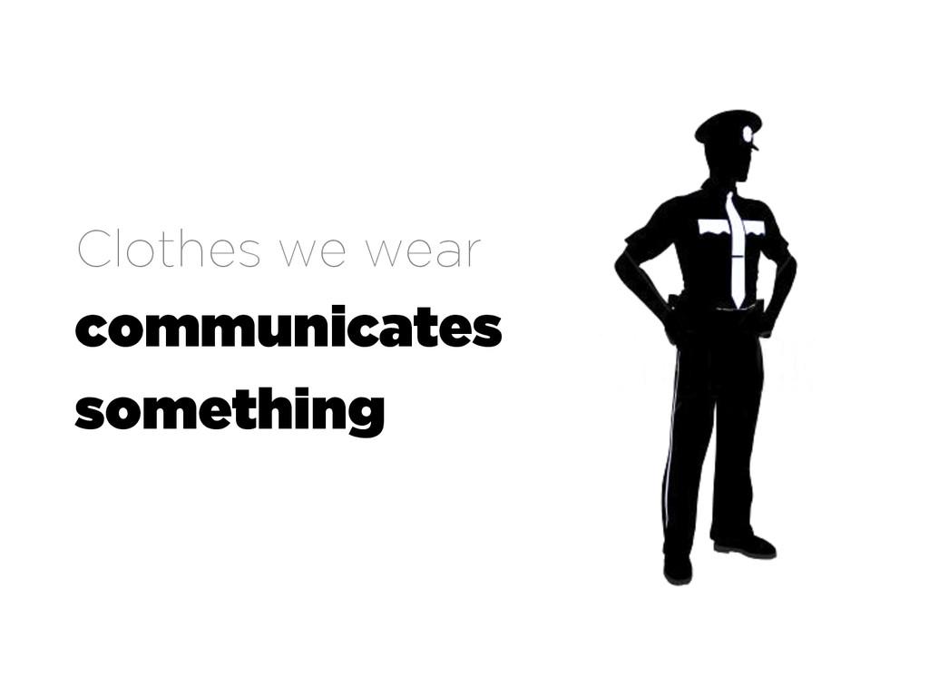Clothes we wear communicates something