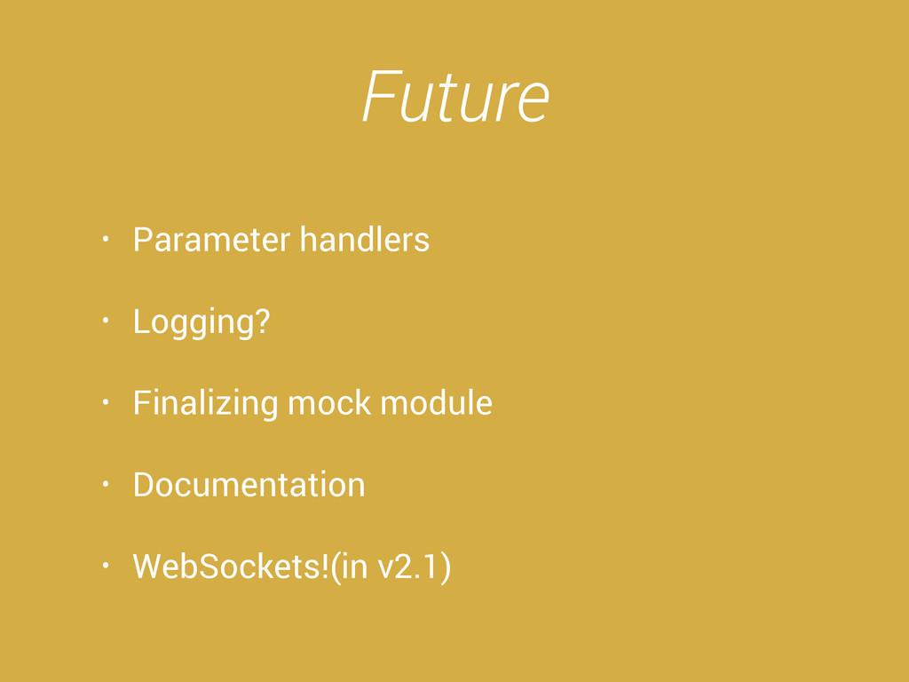 Future • Parameter handlers • Logging? • Finali...