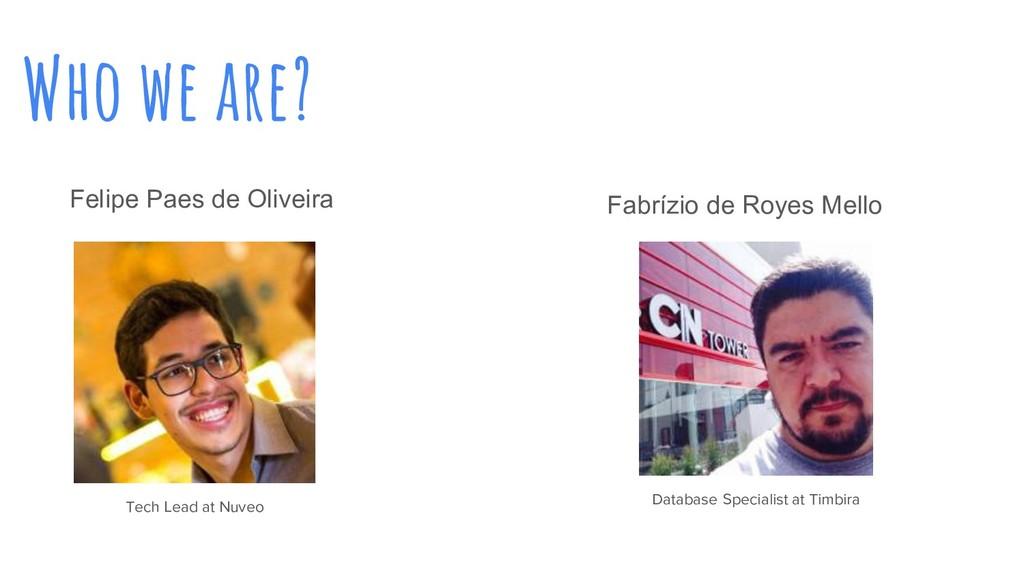 Who we are? Felipe Paes de Oliveira Tech Lead a...