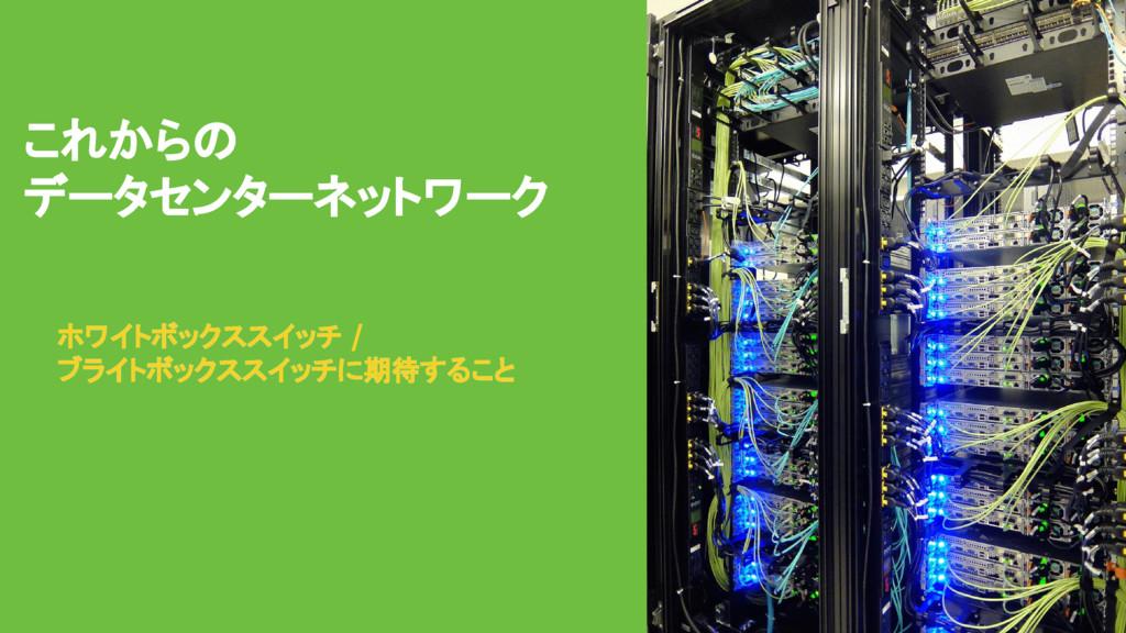 これからの データセンターネットワーク ホワイトボックススイッチ / ブライトボックススイッチ...