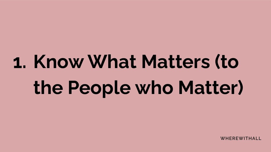 1. Know What Matters (to the People who Matter)