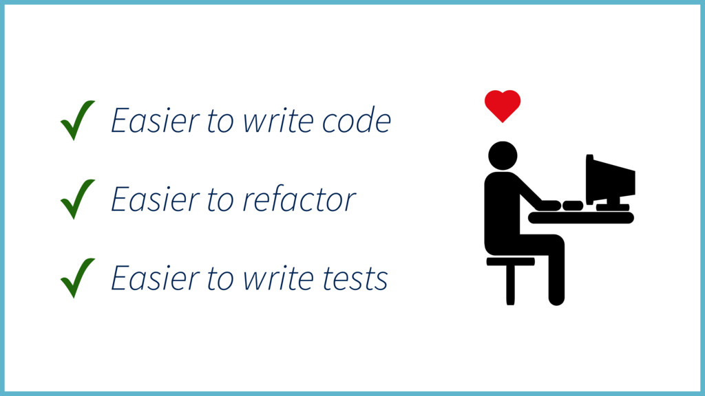 ✓ Easier to write code ✓ Easier to write tests ...