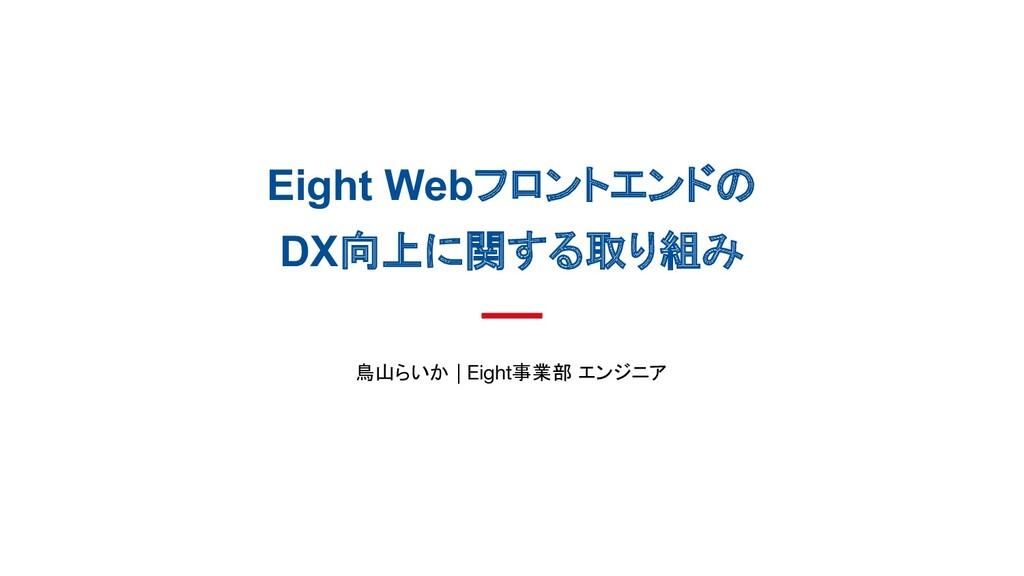 Eight Webフロントエンドの DX向上に関する取り組み 鳥山らいか   Eight事業部...