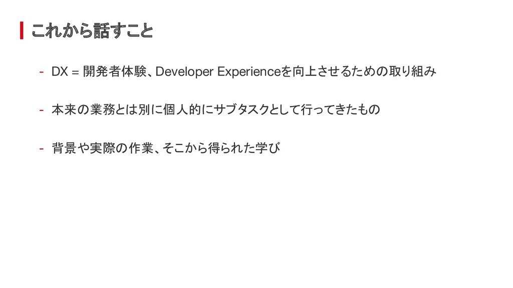 これから話すこと - DX = 開発者体験、Developer Experienceを向上させ...