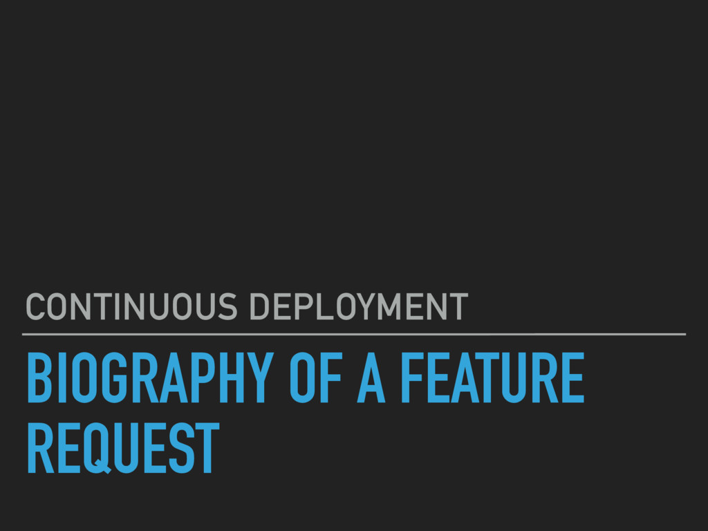 BIOGRAPHY OF A FEATURE REQUEST CONTINUOUS DEPLO...