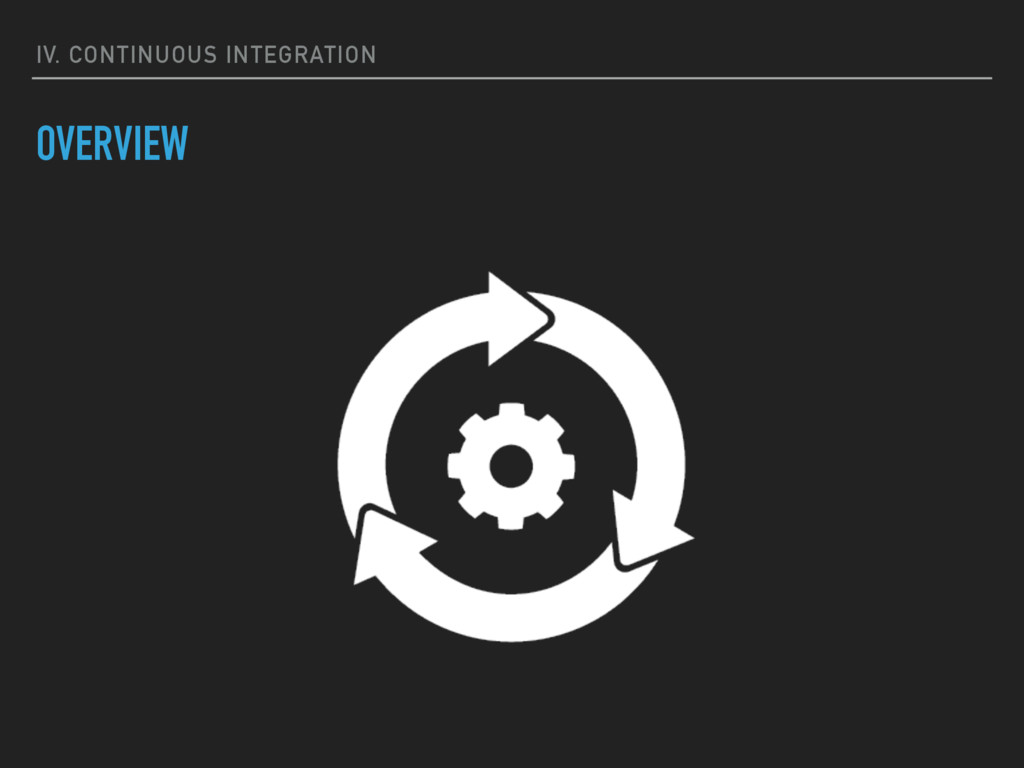 IV. CONTINUOUS INTEGRATION OVERVIEW