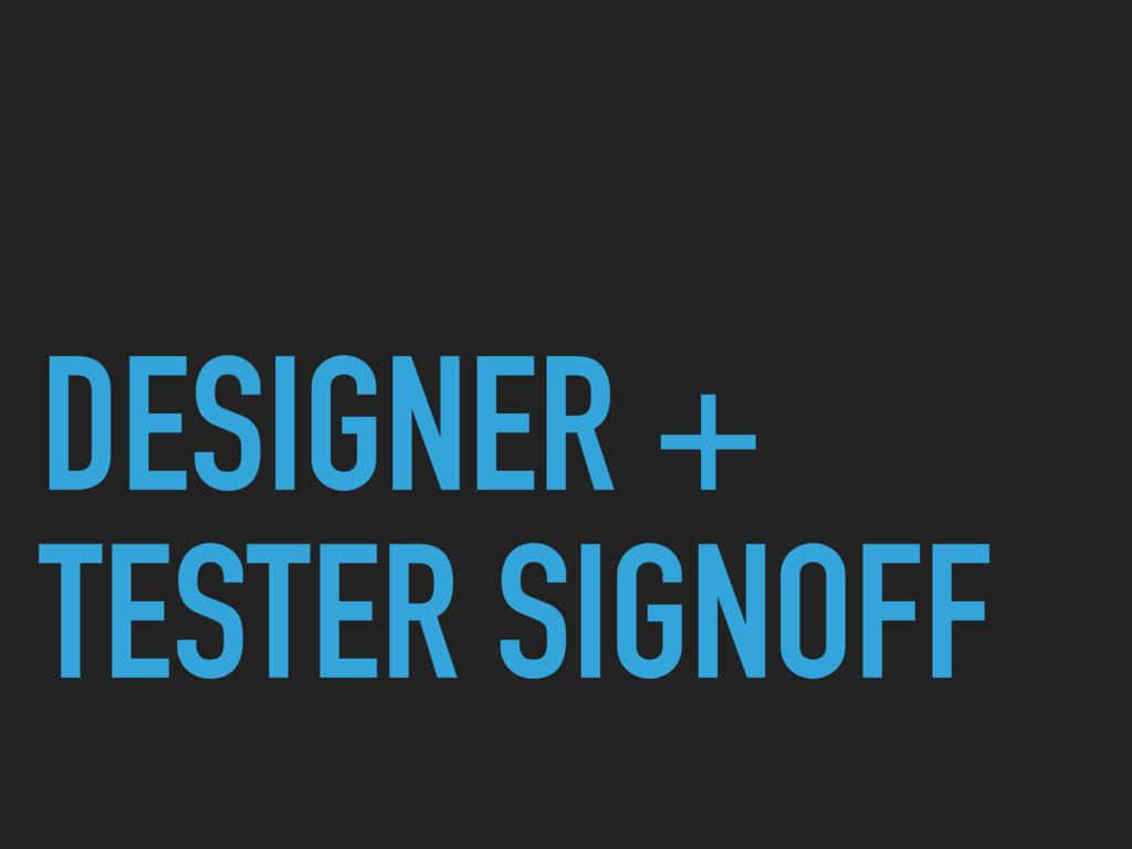 DESIGNER + TESTER SIGNOFF