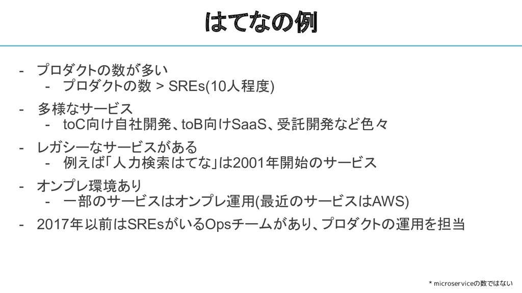 - プロダクトの数が多い - プロダクトの数 > SREs(10人程度) - 多様なサービス ...