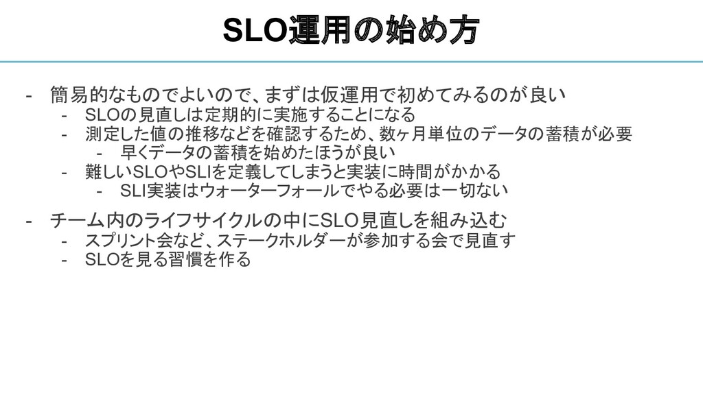 - 簡易的なものでよいので、まずは仮運用で初めてみるのが良い - SLOの見直しは定期的に実施...