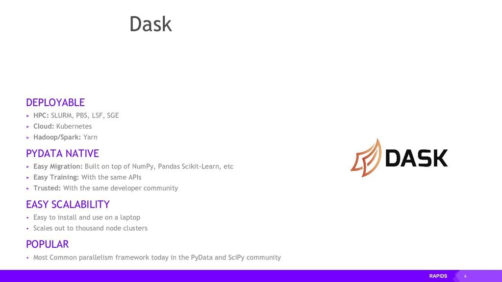 6 Dask DEPLOYABLE ▸ HPC: SLURM, PBS, LSF, SGE ▸...