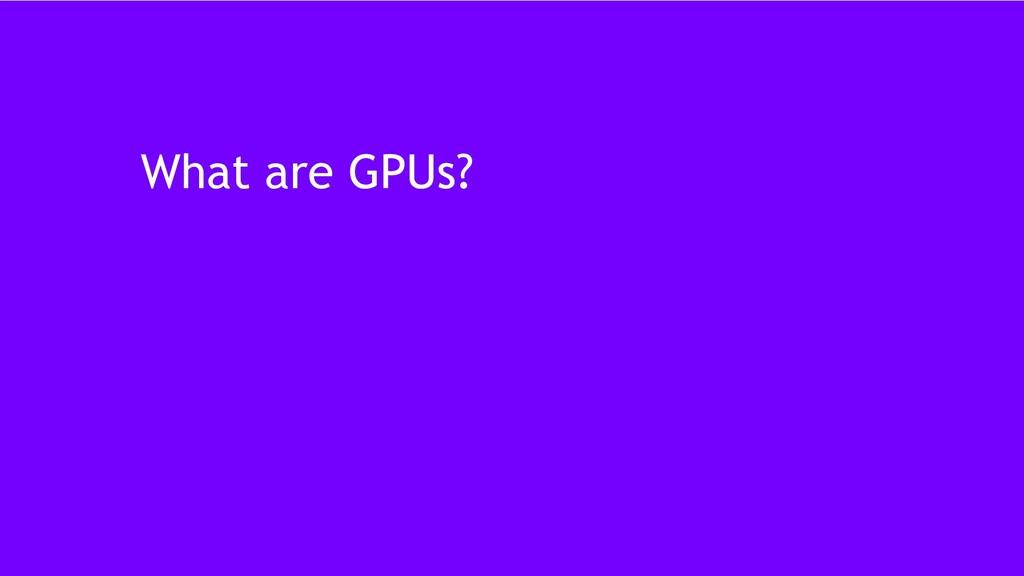 7 What are GPUs?