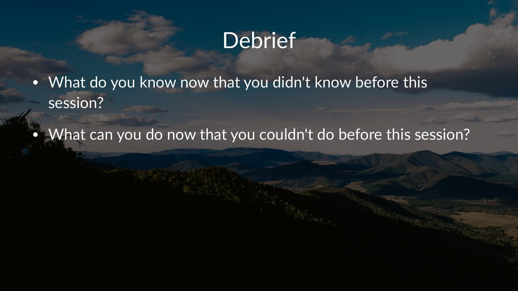 Debrief • What do you know now that you didn't ...