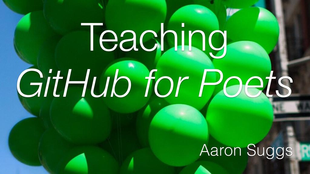 Teaching GitHub for Poets Aaron Suggs