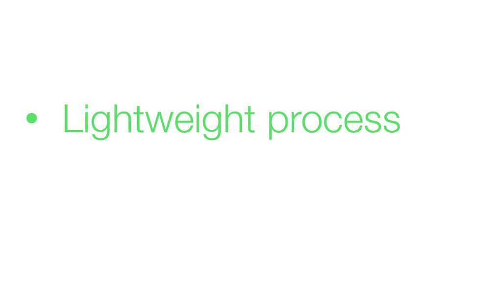 • Lightweight process