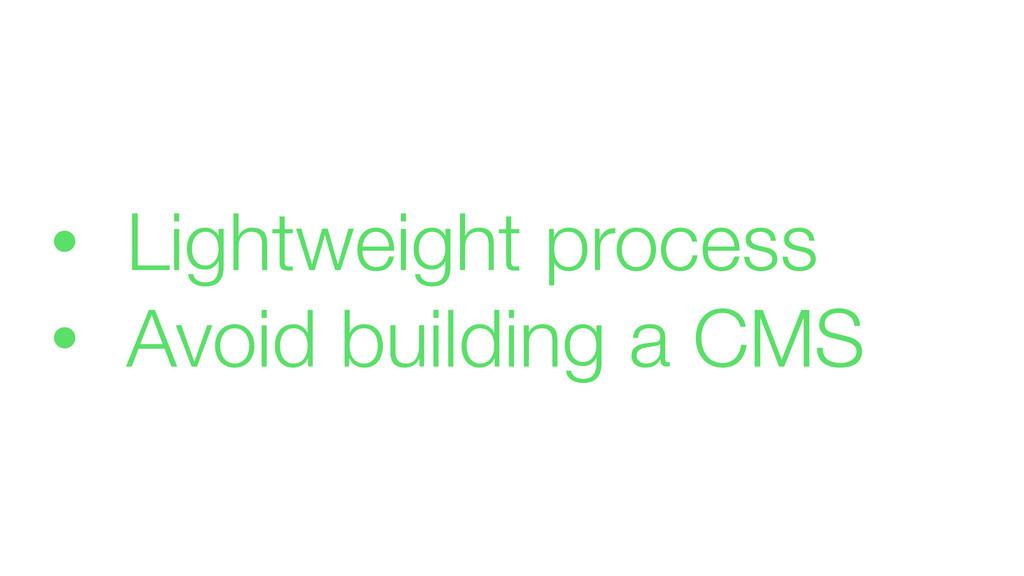 • Lightweight process • Avoid building a CMS
