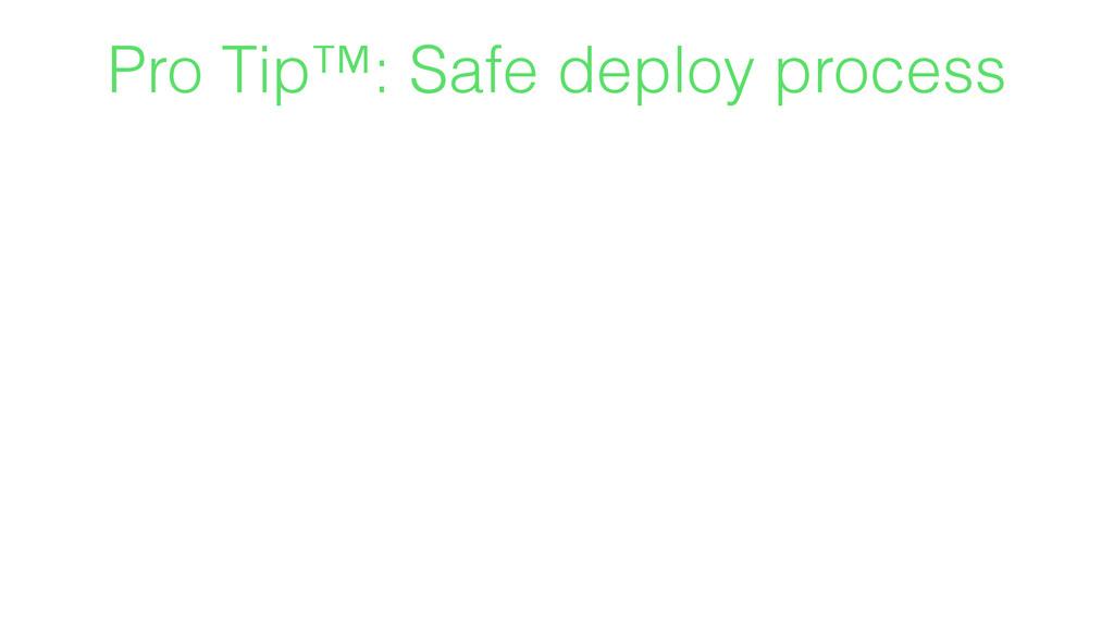 Pro Tip™: Safe deploy process
