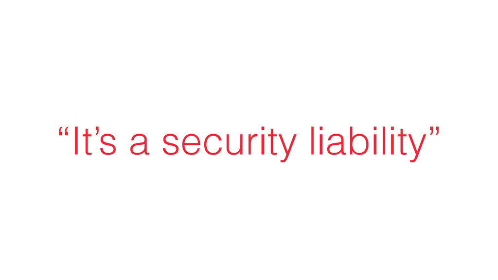 """""""It's a security liability"""""""