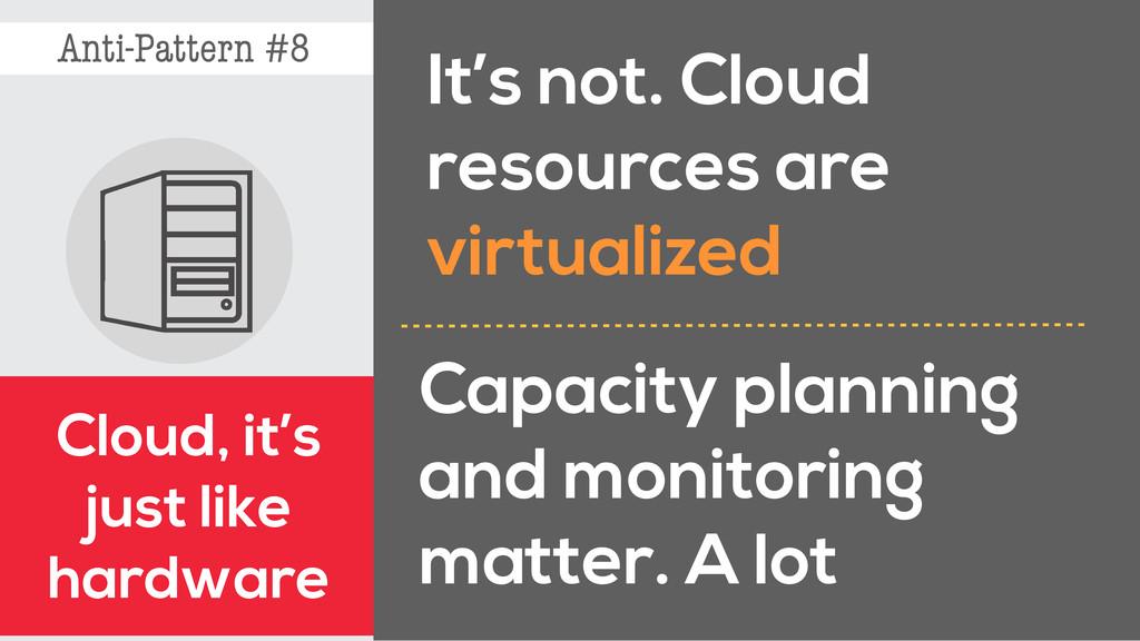 Anti-Pattern #8 Cloud, it's just like hardware ...