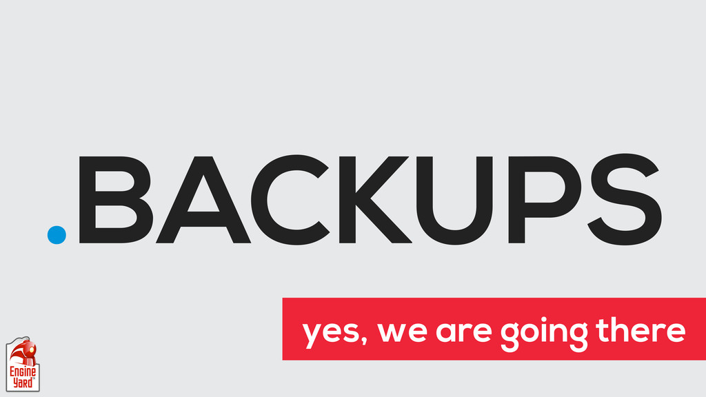 .BACKUPS yes, we are going there