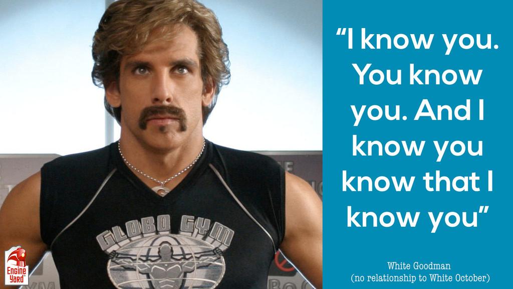 """I know you. You know you. And I know you know ..."