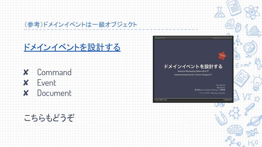 (参考)ドメインイベントは一級オブジェクト ドメインイベントを設計する ✘ Command ✘...