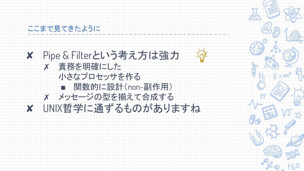 ここまで見てきたように ✘ Pipe & Filterという考え方は強力 ✗ 責務を明確にした...