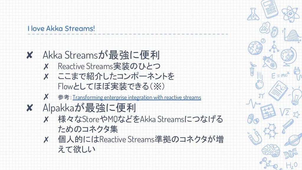 I love Akka Streams! ✘ Akka Streamsが最強に便利 ✗ Rea...