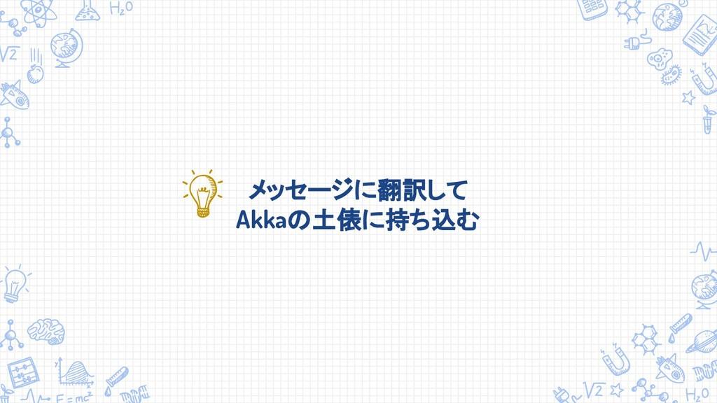 メッセージに翻訳して Akkaの土俵に持ち込む