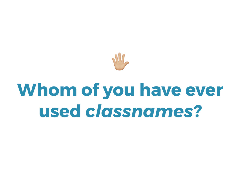 Whom of you have ever used classnames? *