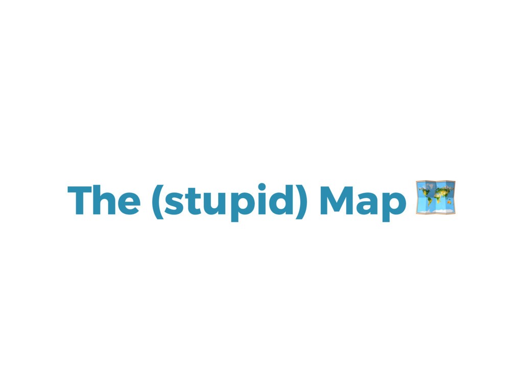 The (stupid) Map