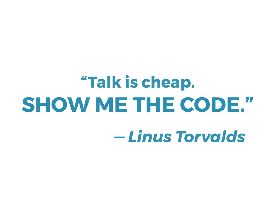 """— Linus Torvalds """"Talk is cheap. SHOW ME THE CO..."""